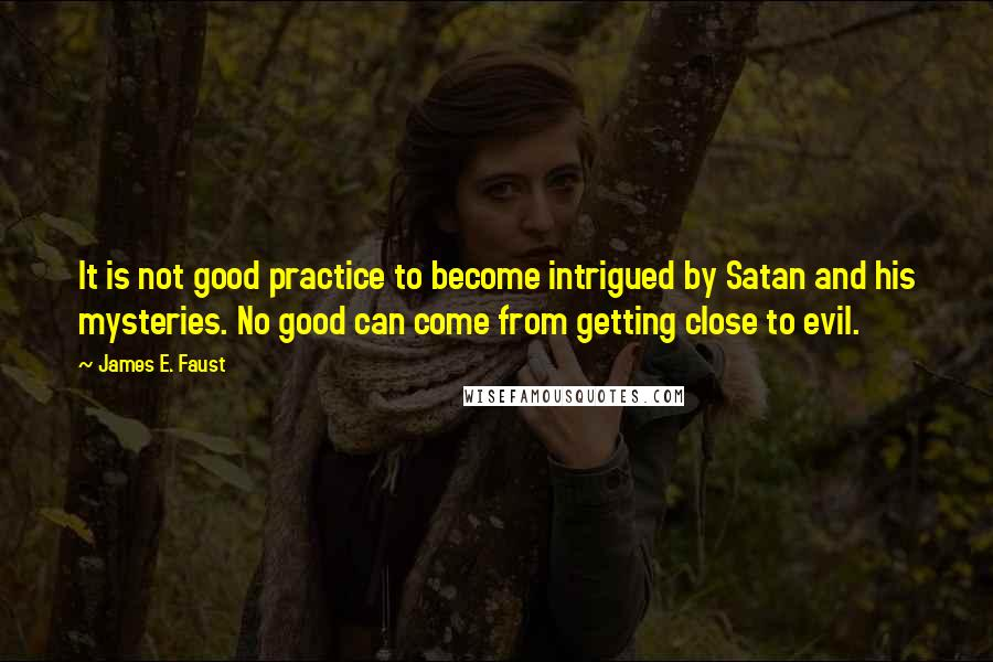 James E. Faust quotes: It is not good practice to become intrigued by Satan and his mysteries. No good can come from getting close to evil.