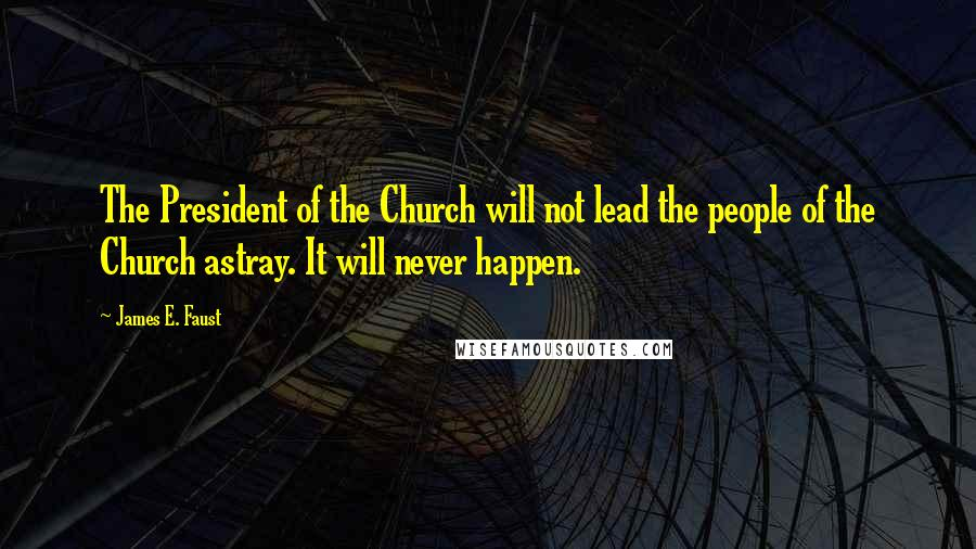 James E. Faust quotes: The President of the Church will not lead the people of the Church astray. It will never happen.