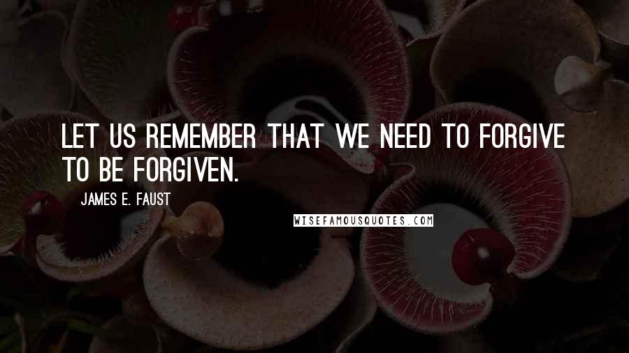 James E. Faust quotes: Let us remember that we need to forgive to be forgiven.
