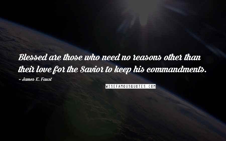 James E. Faust quotes: Blessed are those who need no reasons other than their love for the Savior to keep his commandments.