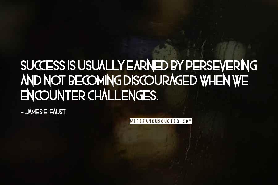 James E. Faust quotes: Success is usually earned by persevering and not becoming discouraged when we encounter challenges.
