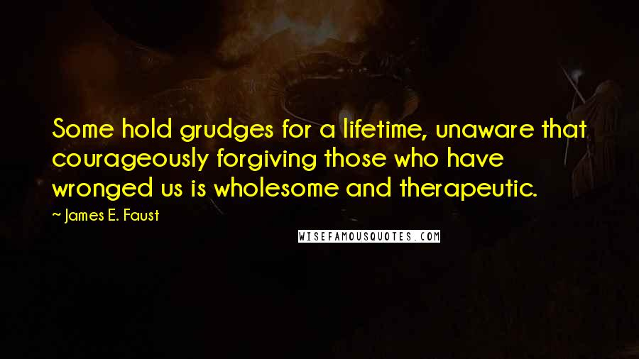 James E. Faust quotes: Some hold grudges for a lifetime, unaware that courageously forgiving those who have wronged us is wholesome and therapeutic.