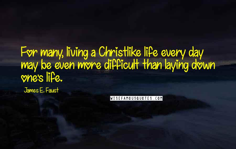 James E. Faust quotes: For many, living a Christlike life every day may be even more difficult than laying down one's life.