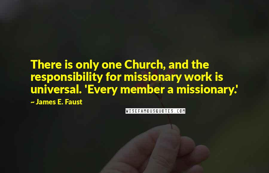 James E. Faust quotes: There is only one Church, and the responsibility for missionary work is universal. 'Every member a missionary.'