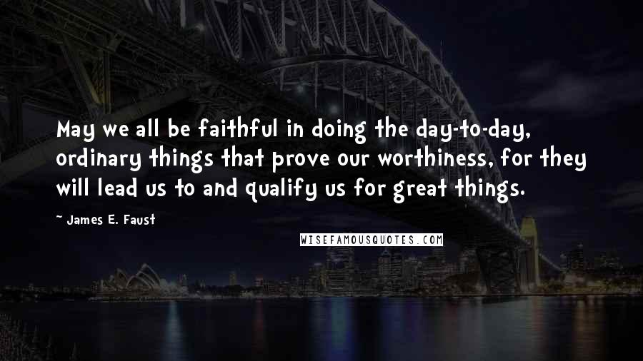 James E. Faust quotes: May we all be faithful in doing the day-to-day, ordinary things that prove our worthiness, for they will lead us to and qualify us for great things.