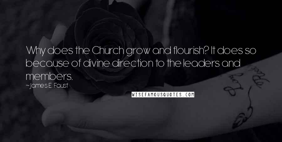 James E. Faust quotes: Why does the Church grow and flourish? It does so because of divine direction to the leaders and members.