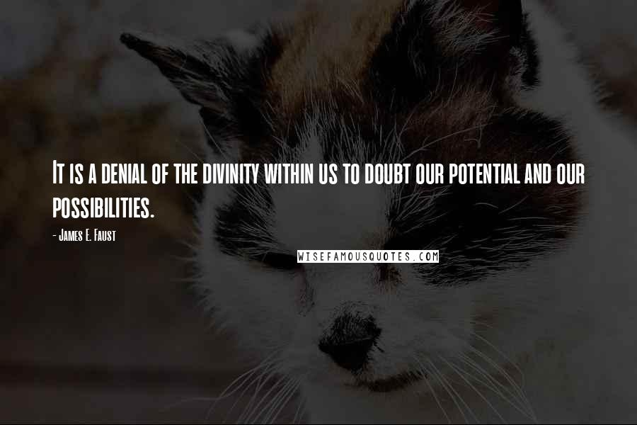 James E. Faust quotes: It is a denial of the divinity within us to doubt our potential and our possibilities.