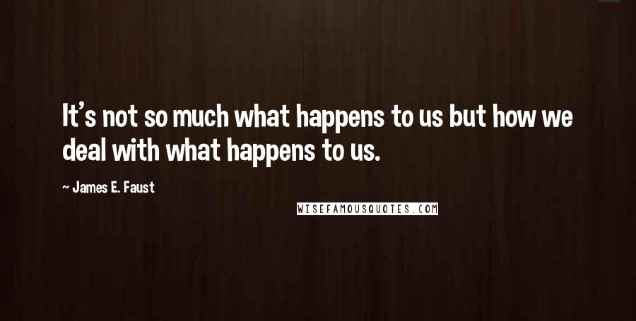 James E. Faust quotes: It's not so much what happens to us but how we deal with what happens to us.