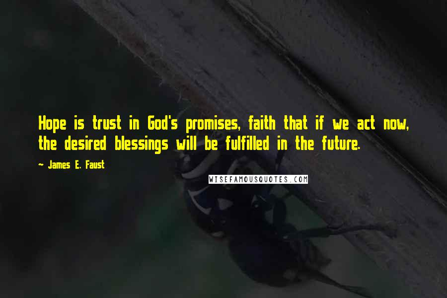 James E. Faust quotes: Hope is trust in God's promises, faith that if we act now, the desired blessings will be fulfilled in the future.