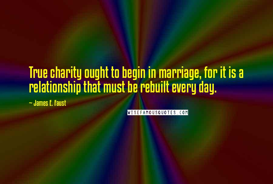 James E. Faust quotes: True charity ought to begin in marriage, for it is a relationship that must be rebuilt every day.