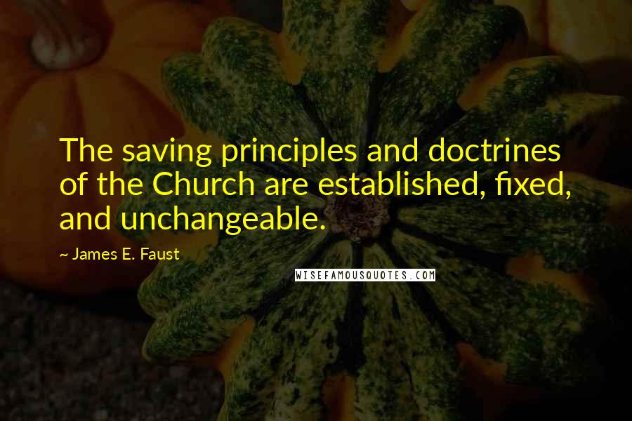 James E. Faust quotes: The saving principles and doctrines of the Church are established, fixed, and unchangeable.