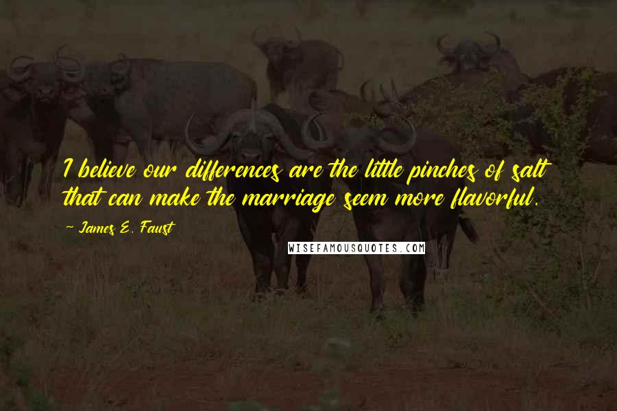 James E. Faust quotes: I believe our differences are the little pinches of salt that can make the marriage seem more flavorful.