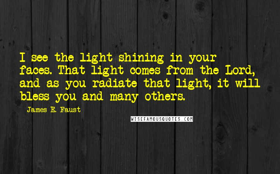 James E. Faust quotes: I see the light shining in your faces. That light comes from the Lord, and as you radiate that light, it will bless you and many others.