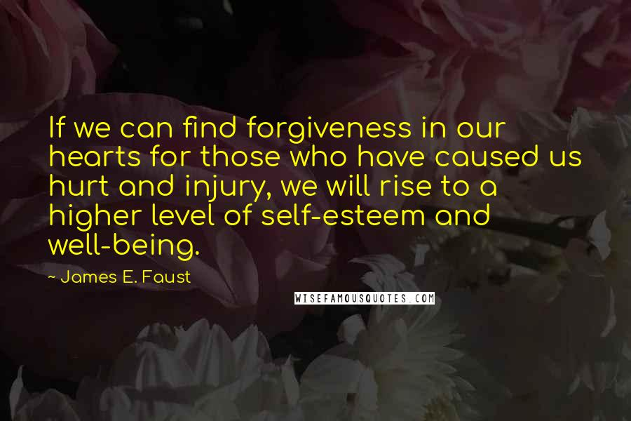 James E. Faust quotes: If we can find forgiveness in our hearts for those who have caused us hurt and injury, we will rise to a higher level of self-esteem and well-being.