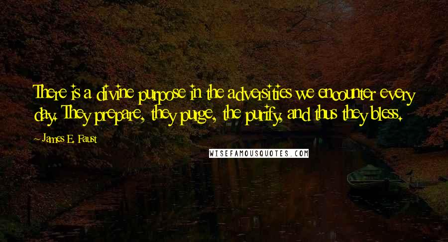 James E. Faust quotes: There is a divine purpose in the adversities we encounter every day. They prepare, they purge, the purify, and thus they bless.