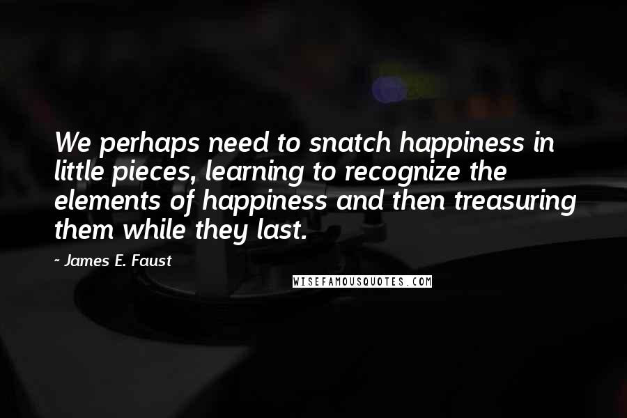 James E. Faust quotes: We perhaps need to snatch happiness in little pieces, learning to recognize the elements of happiness and then treasuring them while they last.