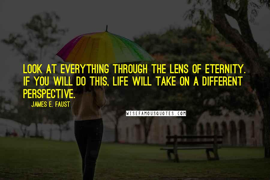 James E. Faust quotes: Look at everything through the lens of eternity. If you will do this, life will take on a different perspective.