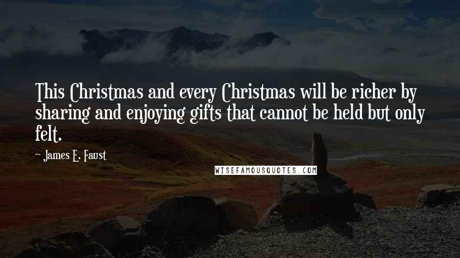 James E. Faust quotes: This Christmas and every Christmas will be richer by sharing and enjoying gifts that cannot be held but only felt.
