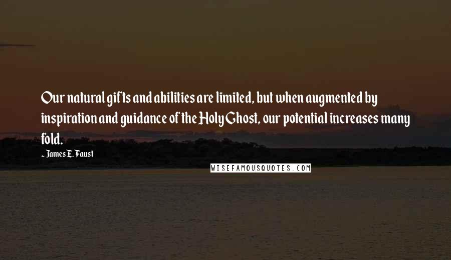 James E. Faust quotes: Our natural gifts and abilities are limited, but when augmented by inspiration and guidance of the Holy Ghost, our potential increases many fold.