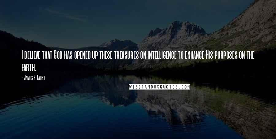 James E. Faust quotes: I believe that God has opened up these treasures on intelligence to enhance His purposes on the earth.