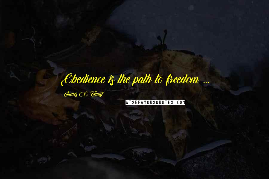James E. Faust quotes: Obedience is the path to freedom ...