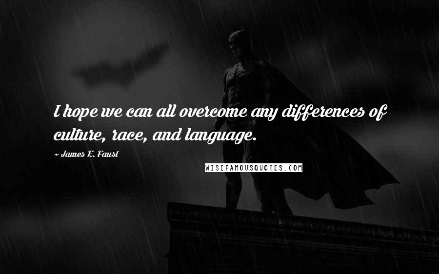 James E. Faust quotes: I hope we can all overcome any differences of culture, race, and language.