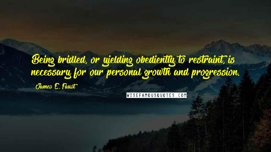 James E. Faust quotes: Being bridled, or yielding obediently to restraint, is necessary for our personal growth and progression.