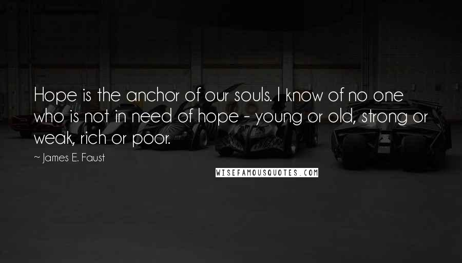 James E. Faust quotes: Hope is the anchor of our souls. I know of no one who is not in need of hope - young or old, strong or weak, rich or poor.