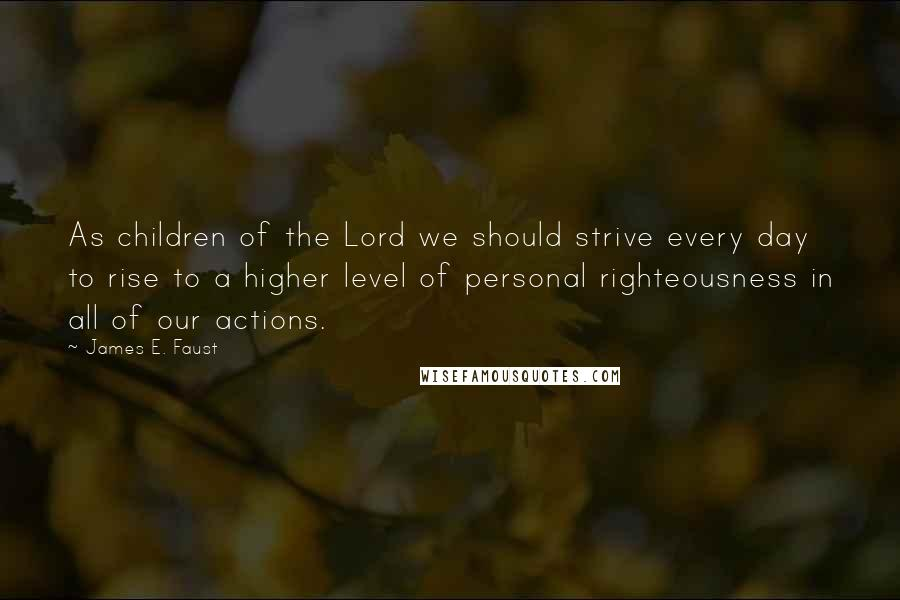 James E. Faust quotes: As children of the Lord we should strive every day to rise to a higher level of personal righteousness in all of our actions.
