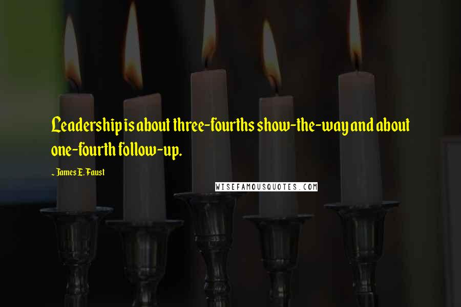 James E. Faust quotes: Leadership is about three-fourths show-the-way and about one-fourth follow-up.