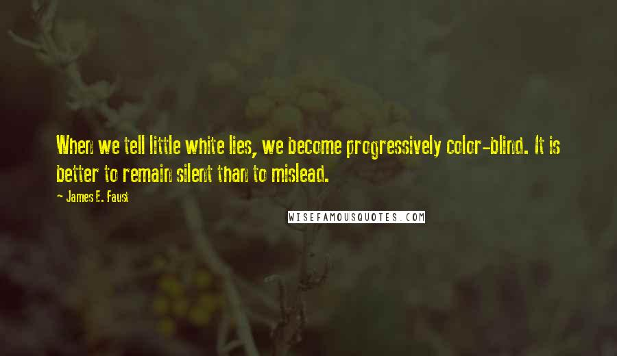 James E. Faust quotes: When we tell little white lies, we become progressively color-blind. It is better to remain silent than to mislead.