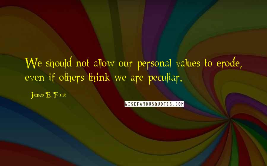 James E. Faust quotes: We should not allow our personal values to erode, even if others think we are peculiar.