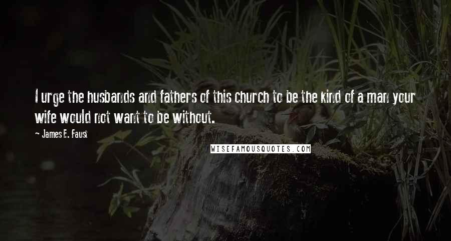 James E. Faust quotes: I urge the husbands and fathers of this church to be the kind of a man your wife would not want to be without.