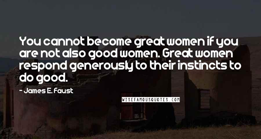 James E. Faust quotes: You cannot become great women if you are not also good women. Great women respond generously to their instincts to do good.