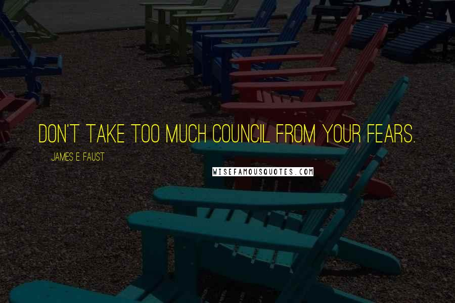 James E. Faust quotes: Don't take too much council from your fears.