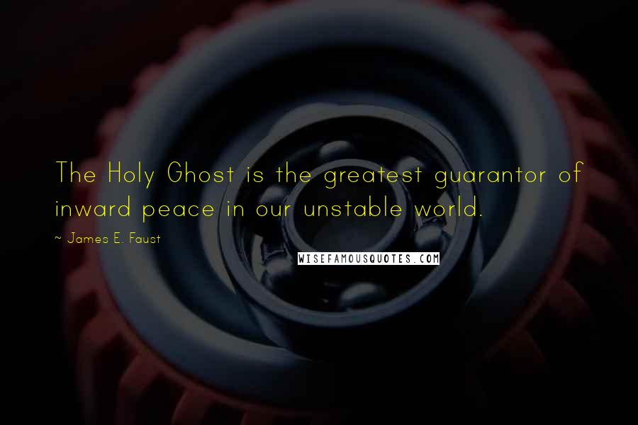 James E. Faust quotes: The Holy Ghost is the greatest guarantor of inward peace in our unstable world.