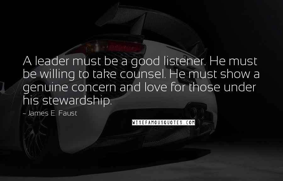 James E. Faust quotes: A leader must be a good listener. He must be willing to take counsel. He must show a genuine concern and love for those under his stewardship.