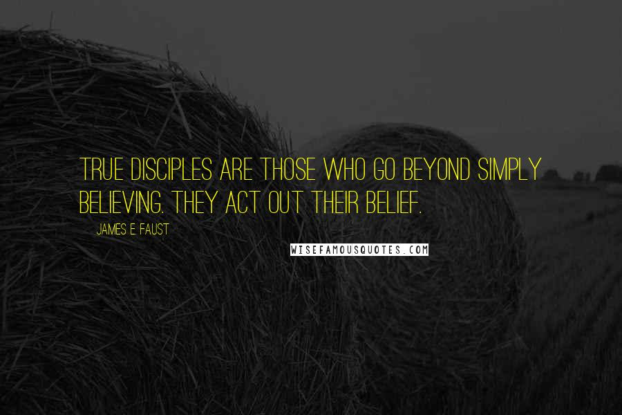 James E. Faust quotes: True disciples are those who go beyond simply believing. They act out their belief.