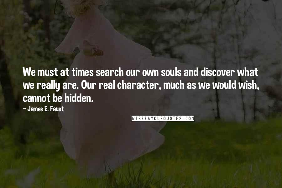 James E. Faust quotes: We must at times search our own souls and discover what we really are. Our real character, much as we would wish, cannot be hidden.