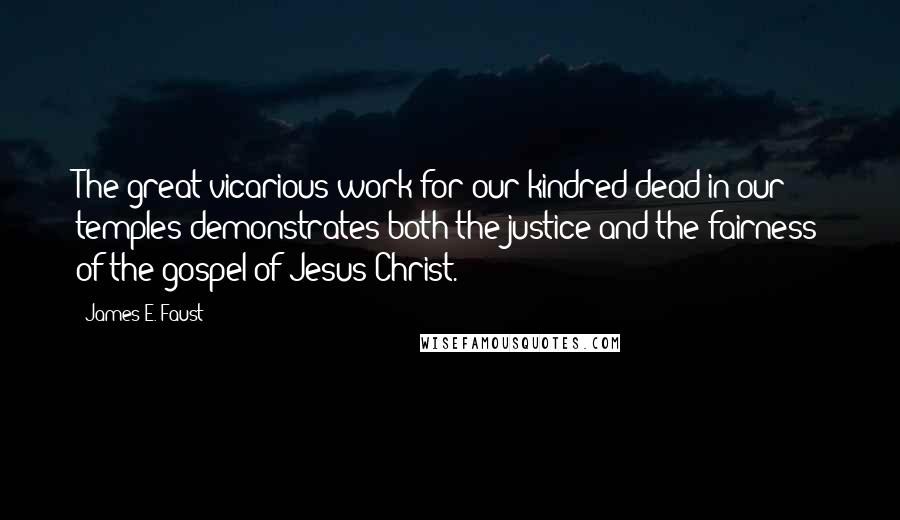 James E. Faust quotes: The great vicarious work for our kindred dead in our temples demonstrates both the justice and the fairness of the gospel of Jesus Christ.