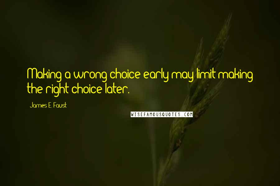 James E. Faust quotes: Making a wrong choice early may limit making the right choice later.