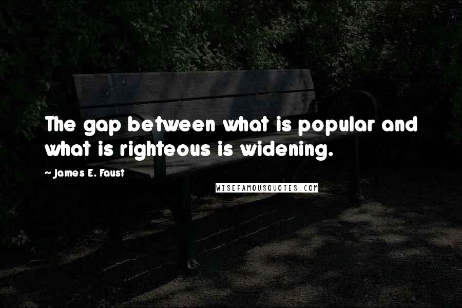 James E. Faust quotes: The gap between what is popular and what is righteous is widening.