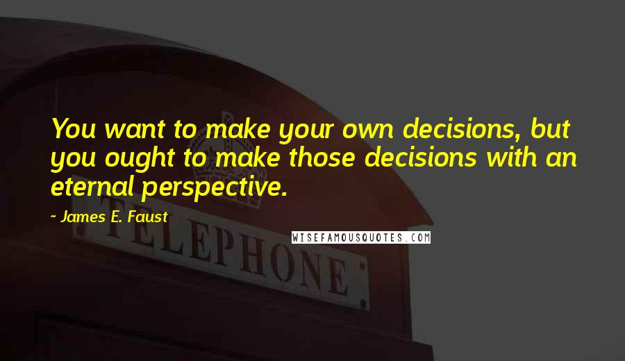 James E. Faust quotes: You want to make your own decisions, but you ought to make those decisions with an eternal perspective.