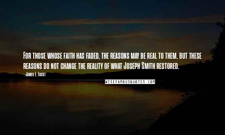 James E. Faust quotes: For those whose faith has faded, the reasons may be real to them, but these reasons do not change the reality of what Joseph Smith restored.