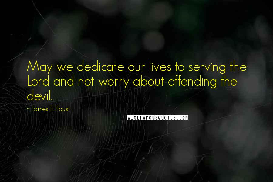 James E. Faust quotes: May we dedicate our lives to serving the Lord and not worry about offending the devil.