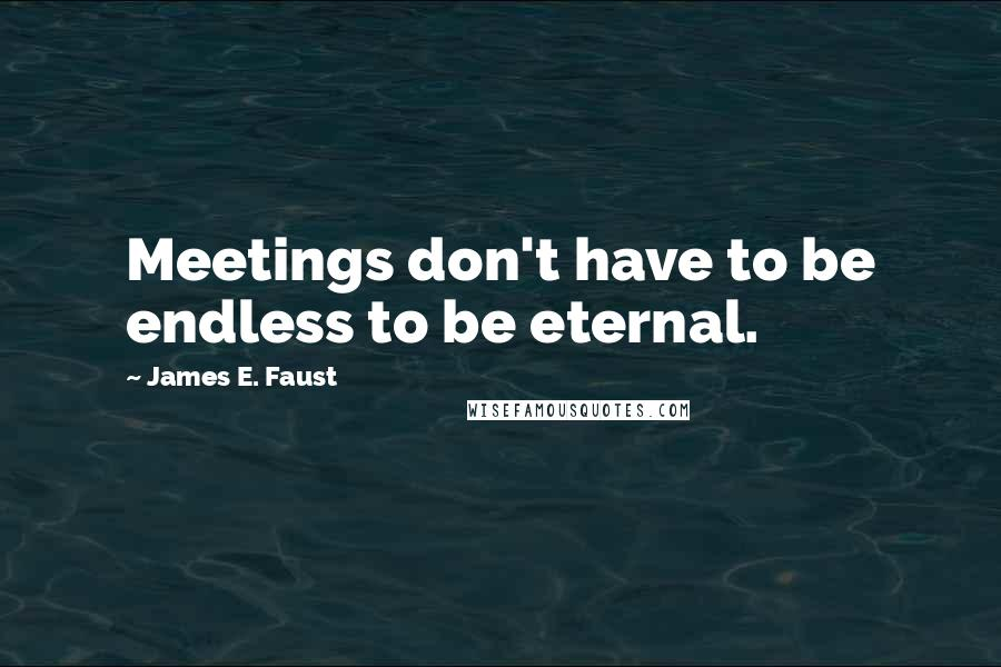 James E. Faust quotes: Meetings don't have to be endless to be eternal.
