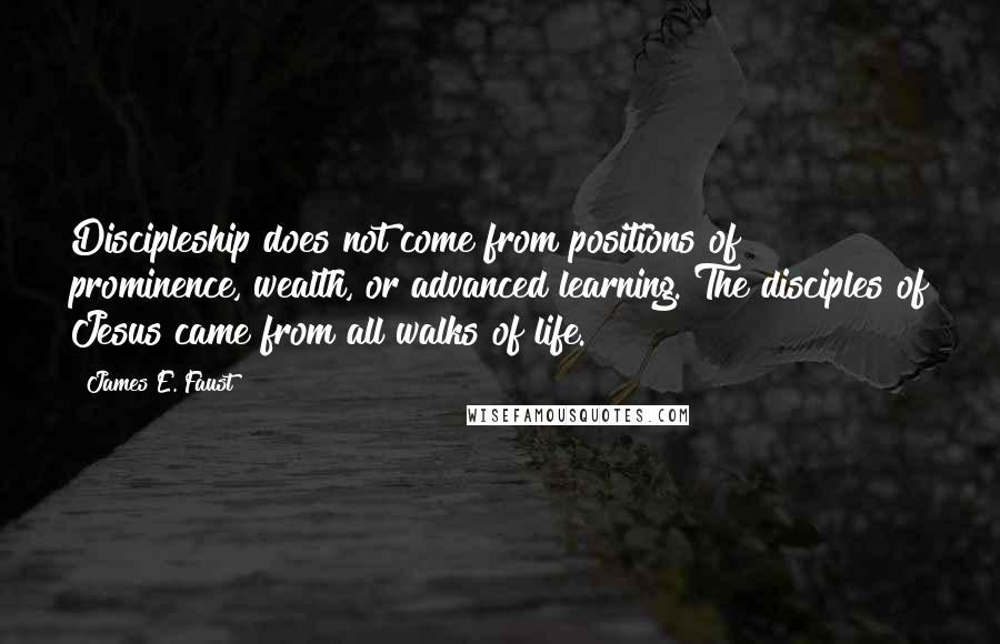 James E. Faust quotes: Discipleship does not come from positions of prominence, wealth, or advanced learning. The disciples of Jesus came from all walks of life.