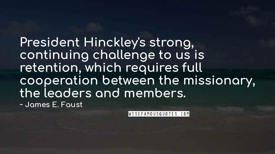 James E. Faust quotes: President Hinckley's strong, continuing challenge to us is retention, which requires full cooperation between the missionary, the leaders and members.
