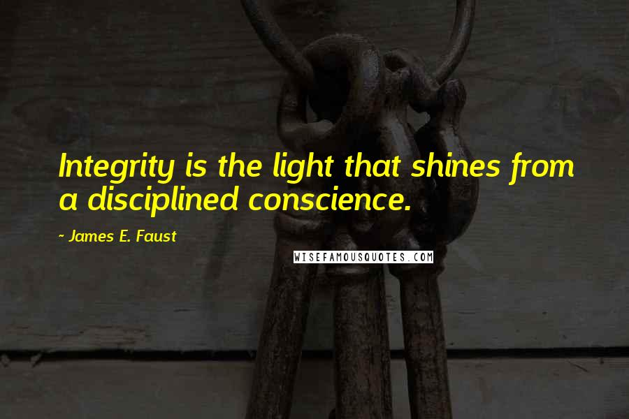 James E. Faust quotes: Integrity is the light that shines from a disciplined conscience.