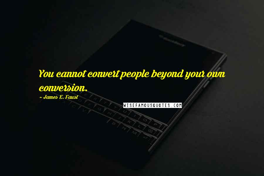 James E. Faust quotes: You cannot convert people beyond your own conversion.